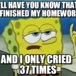 Spongebob: Ill have you know that I finished my homework and I only cried 37 times.